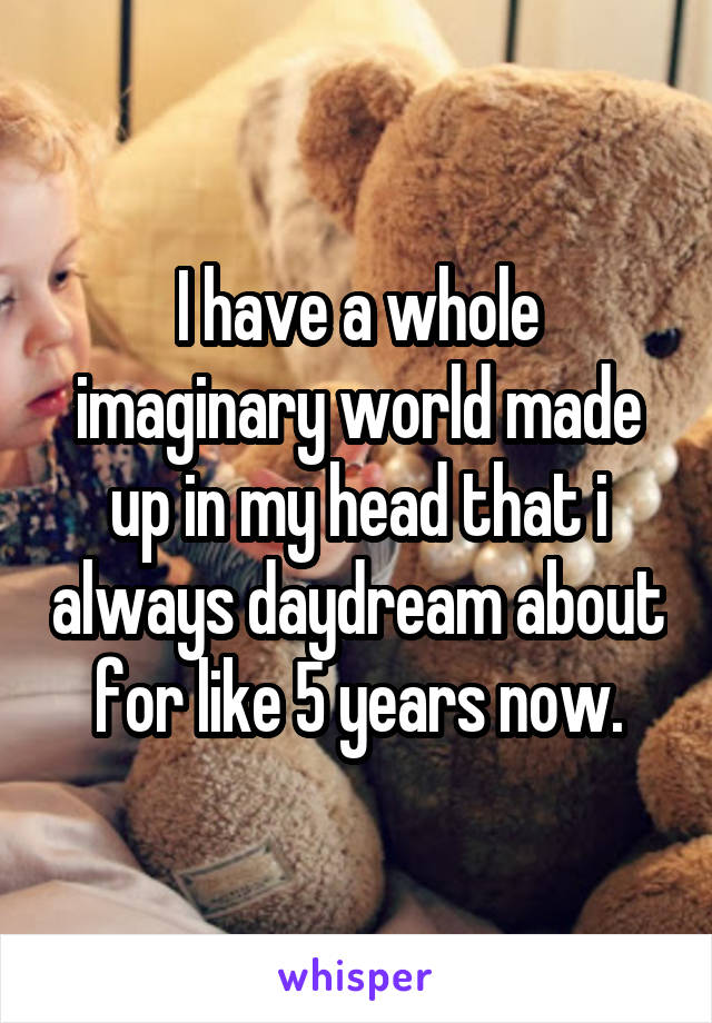 I have a whole imaginary world made up in my head that i always daydream about for like 5 years now.