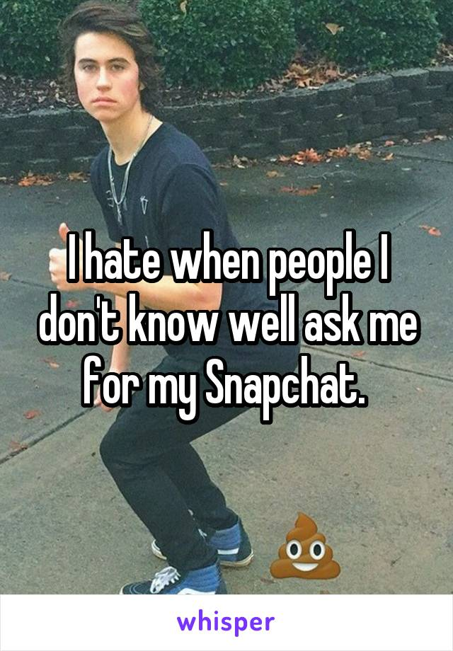 I hate when people I don't know well ask me for my Snapchat.