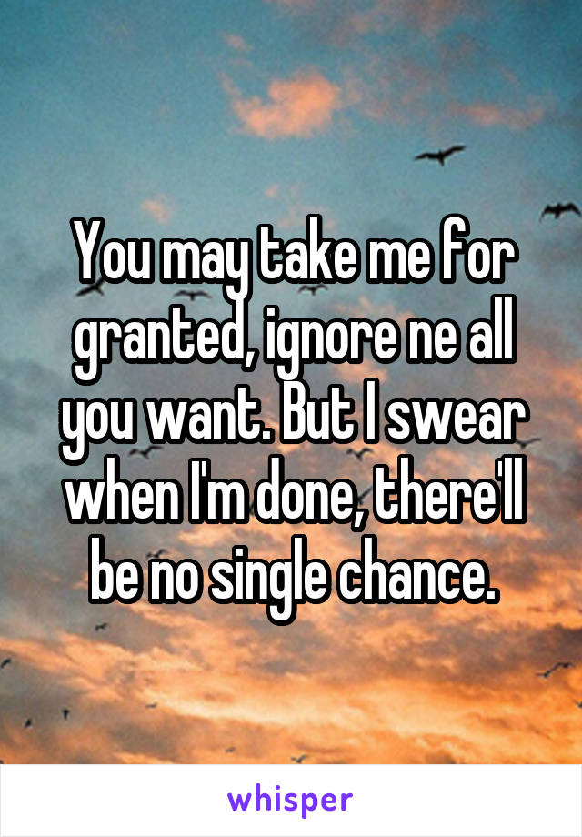 You may take me for granted, ignore ne all you want. But I swear when I'm done, there'll be no single chance.