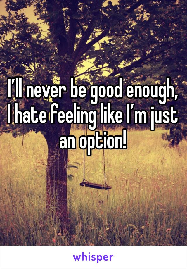 I'll never be good enough, I hate feeling like I'm just an option!