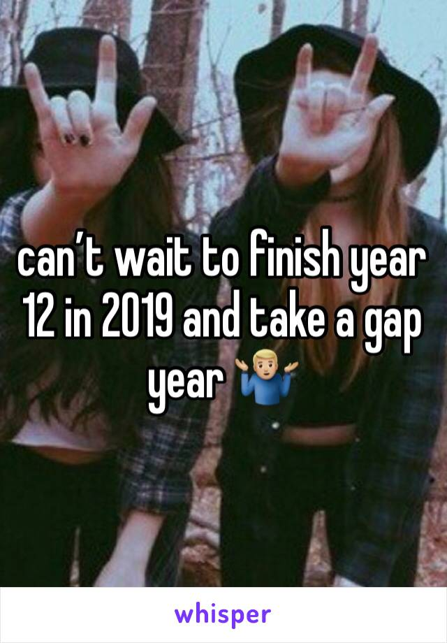 can't wait to finish year 12 in 2019 and take a gap year 🤷🏼♂️