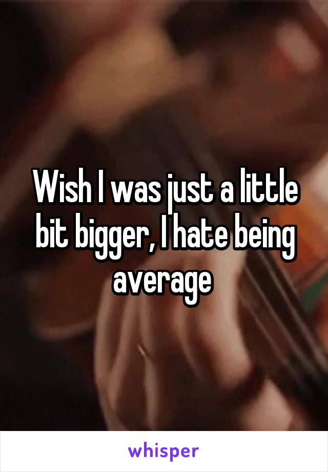 Wish I was just a little bit bigger, I hate being average