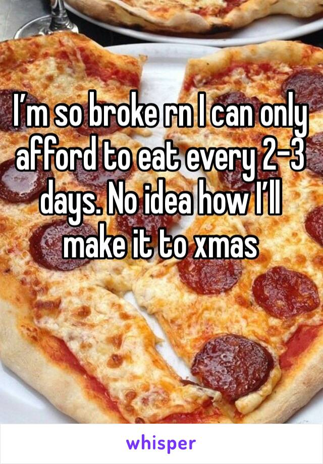 I'm so broke rn I can only afford to eat every 2-3 days. No idea how I'll make it to xmas