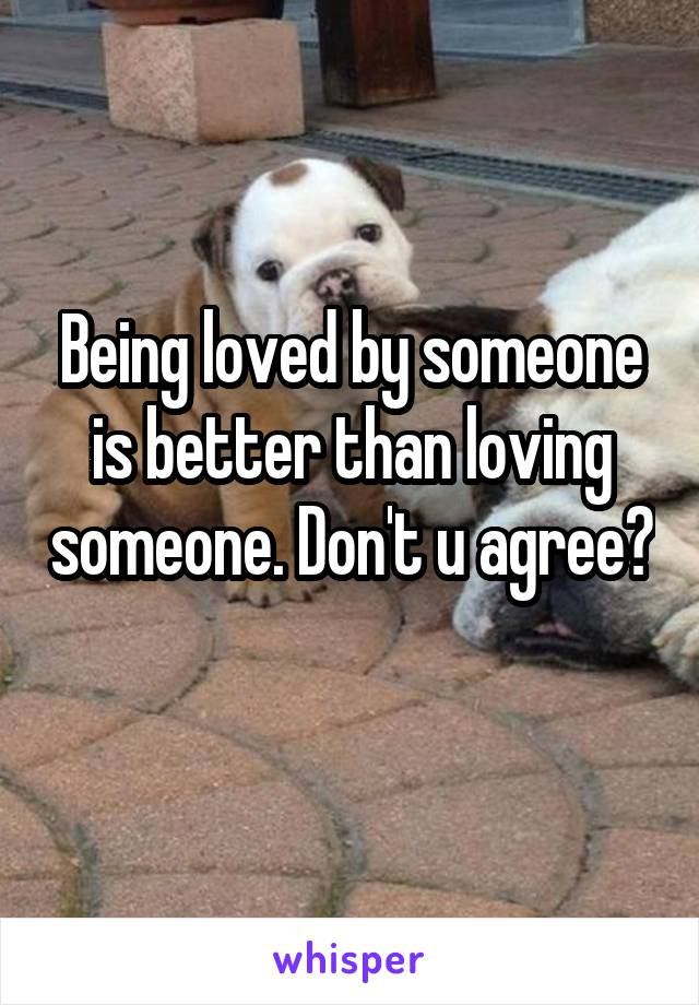 Being loved by someone is better than loving someone. Don't u agree?