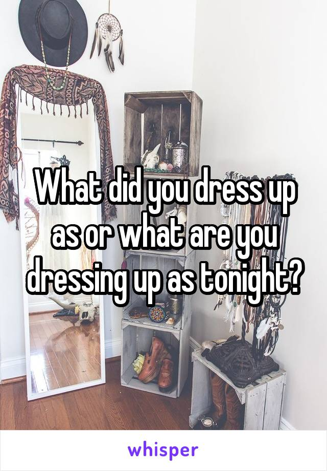 What did you dress up as or what are you dressing up as tonight?