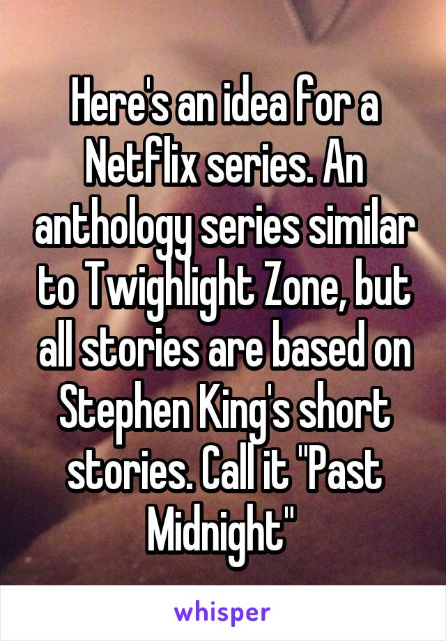 """Here's an idea for a Netflix series. An anthology series similar to Twighlight Zone, but all stories are based on Stephen King's short stories. Call it """"Past Midnight"""""""