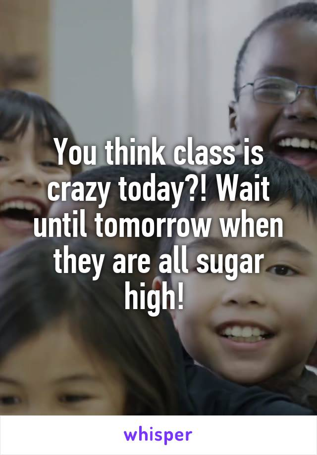 You think class is crazy today?! Wait until tomorrow when they are all sugar high!