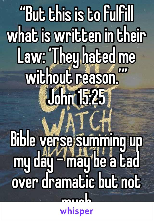 """But this is to fulfill what is written in their Law: 'They hated me without reason.'"" ‭‭John‬ ‭15:25‬ ‭  Bible verse summing up my day - may be a tad over dramatic but not much"