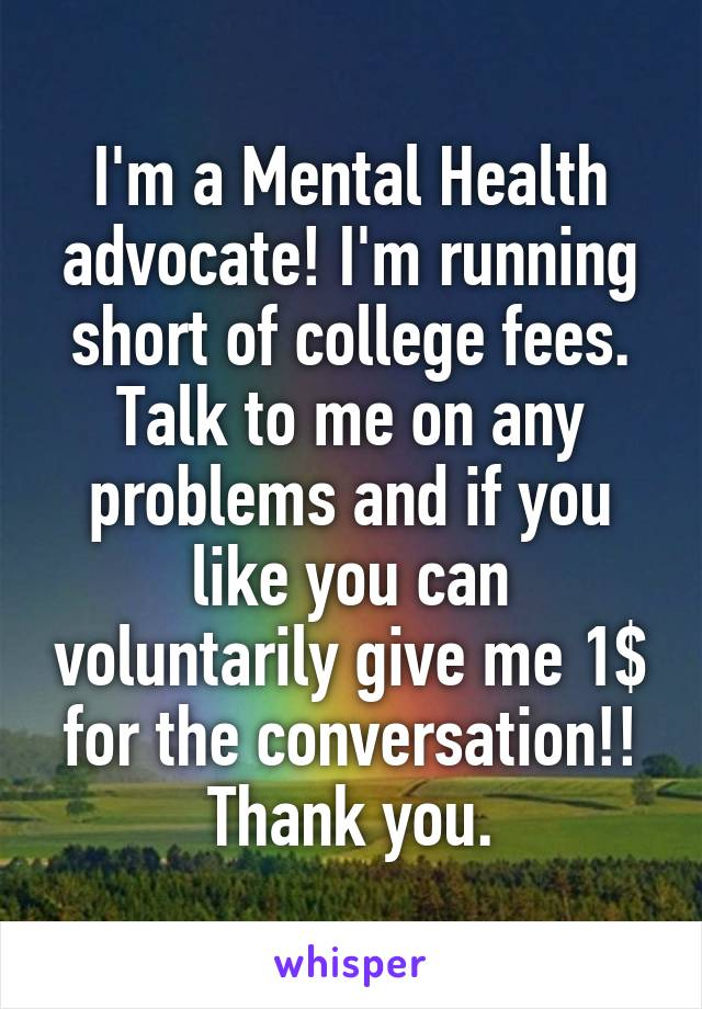 I'm a Mental Health advocate! I'm running short of college fees. Talk to me on any problems and if you like you can voluntarily give me 1$ for the conversation!! Thank you.
