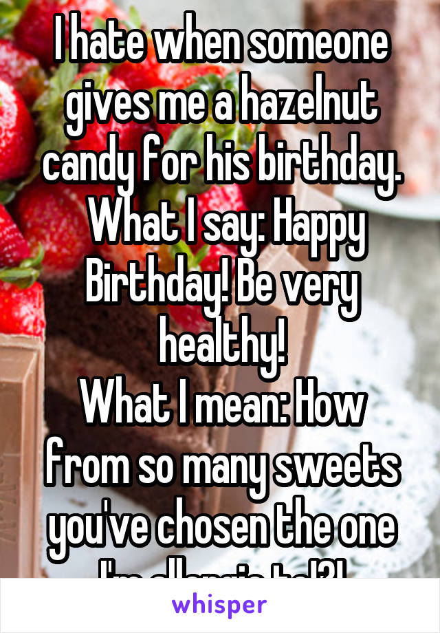 I hate when someone gives me a hazelnut candy for his birthday.  What I say: Happy Birthday! Be very healthy! What I mean: How from so many sweets you've chosen the one I'm allergic to!?!