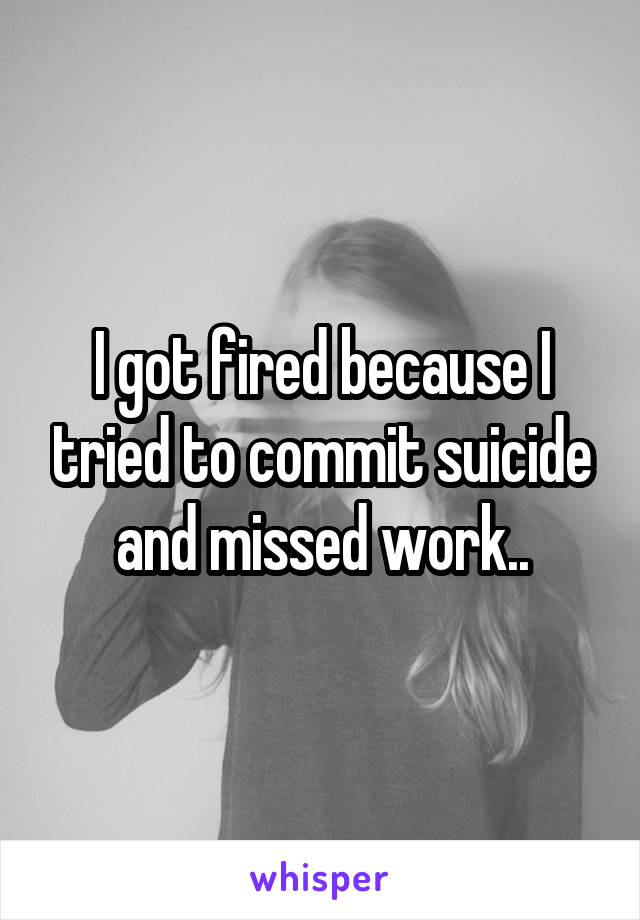 I got fired because I tried to commit suicide and missed work..