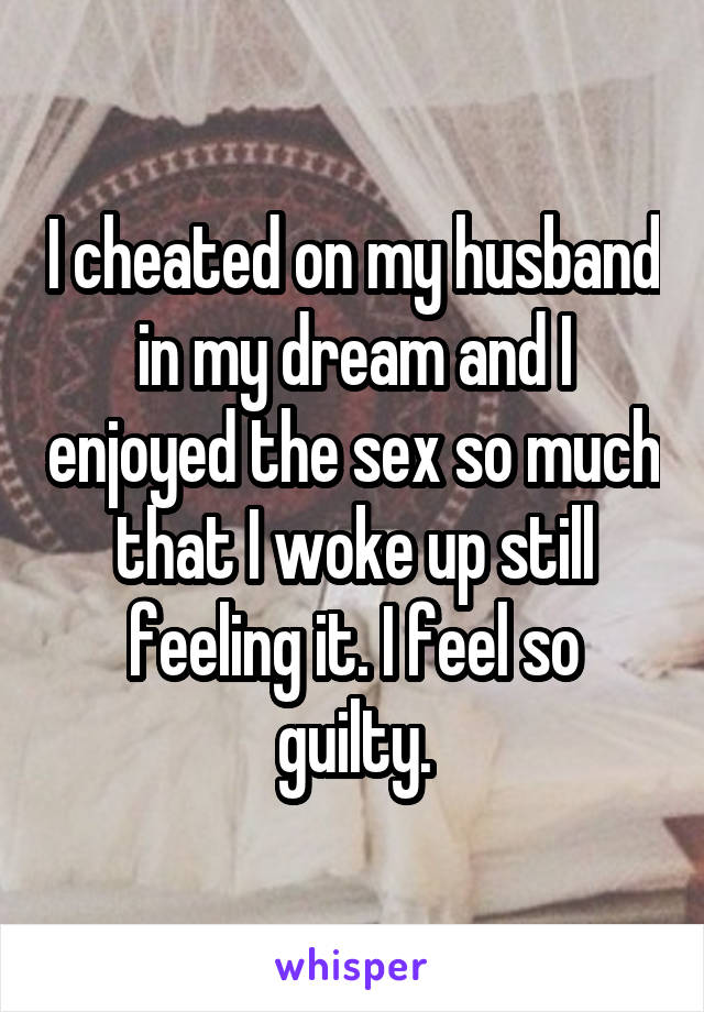I cheated on my husband in my dream and I enjoyed the sex so much that I woke up still feeling it. I feel so guilty.