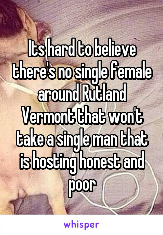 Its hard to believe there's no single female around Rutland Vermont that won't take a single man that is hosting honest and poor