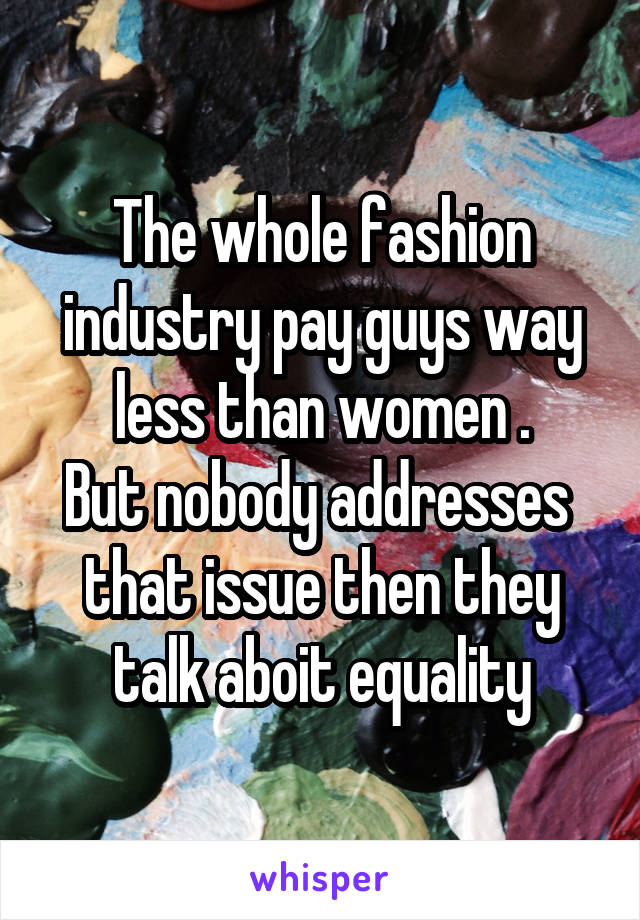 The whole fashion industry pay guys way less than women . But nobody addresses  that issue then they talk aboit equality