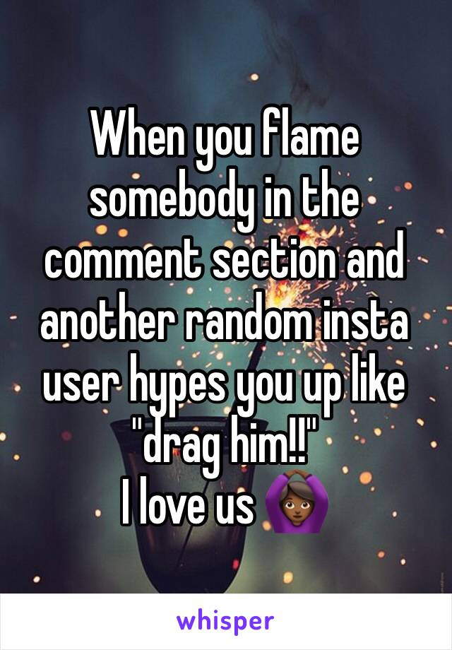 """When you flame somebody in the comment section and another random insta user hypes you up like """"drag him!!""""  I love us 🙆🏾"""