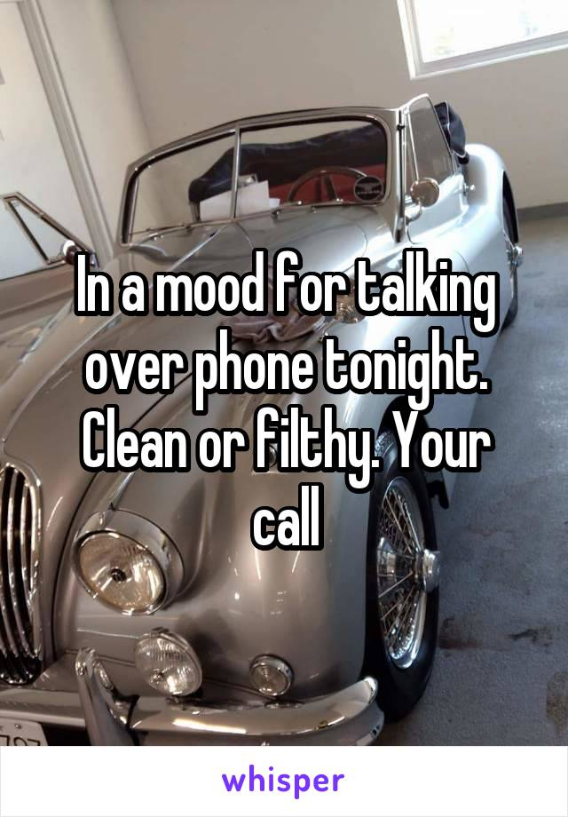 In a mood for talking over phone tonight. Clean or filthy. Your call