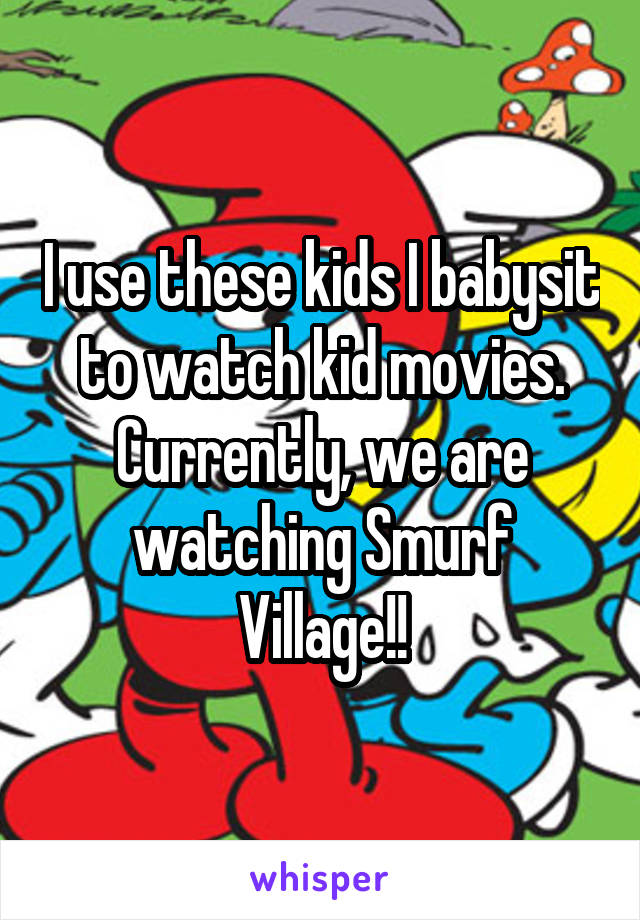 I use these kids I babysit to watch kid movies. Currently, we are watching Smurf Village!!