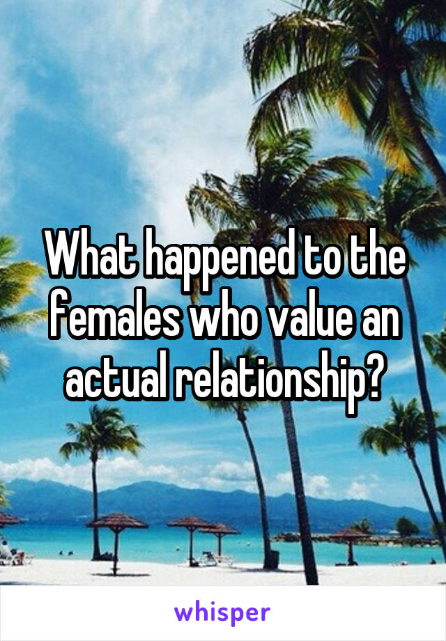What happened to the females who value an actual relationship?