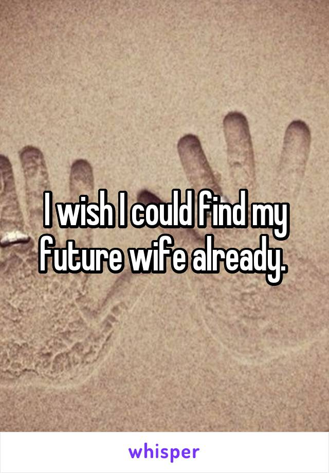 I wish I could find my future wife already.