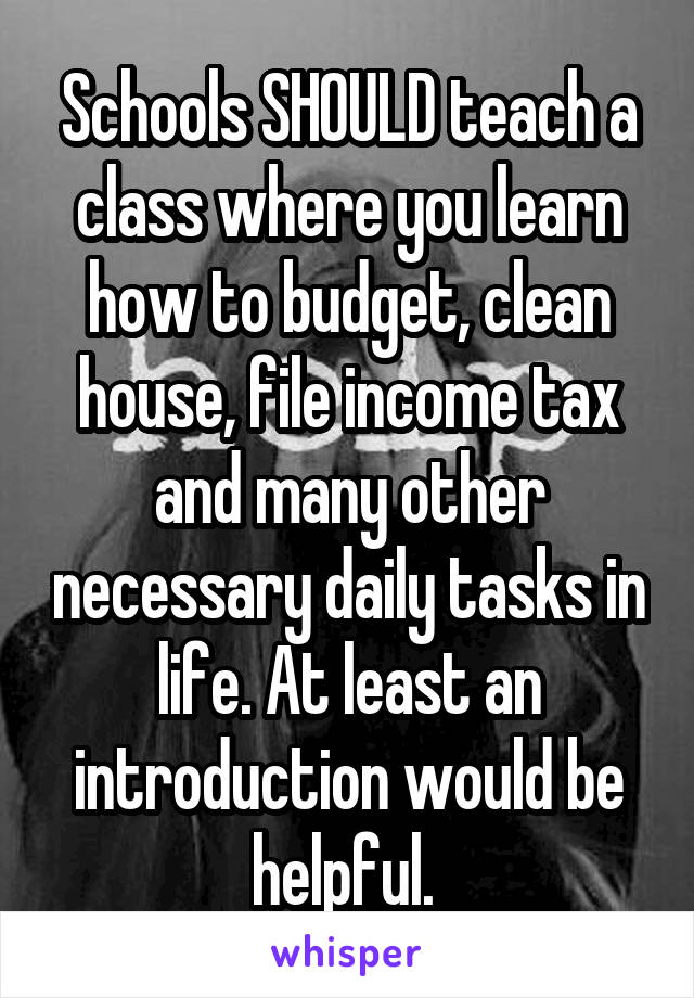 Schools SHOULD teach a class where you learn how to budget, clean house, file income tax and many other necessary daily tasks in life. At least an introduction would be helpful.