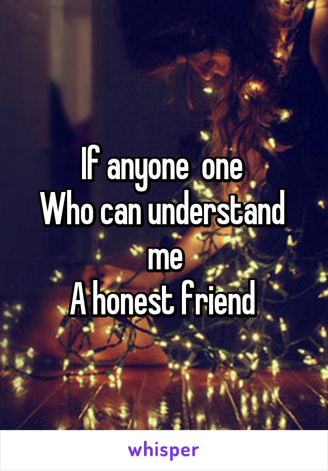 If anyone  one  Who can understand  me A honest friend