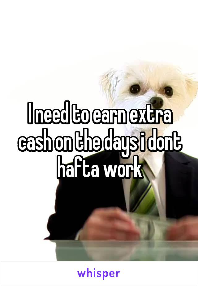 I need to earn extra cash on the days i dont hafta work