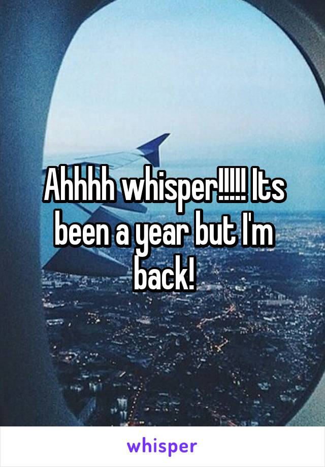 Ahhhh whisper!!!!! Its been a year but I'm back!