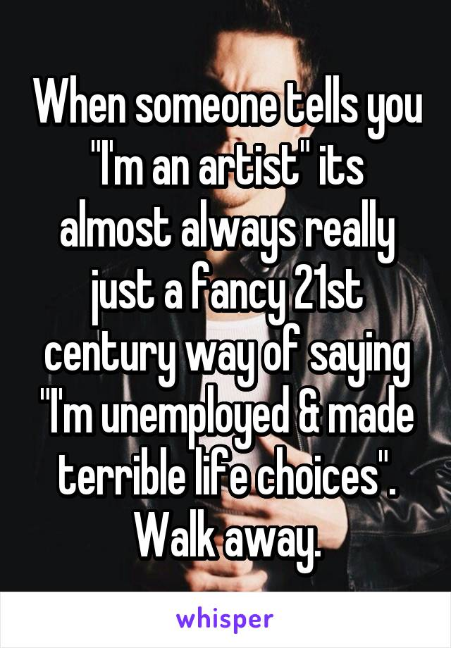 """When someone tells you """"I'm an artist"""" its almost always really just a fancy 21st century way of saying """"I'm unemployed & made terrible life choices"""". Walk away."""