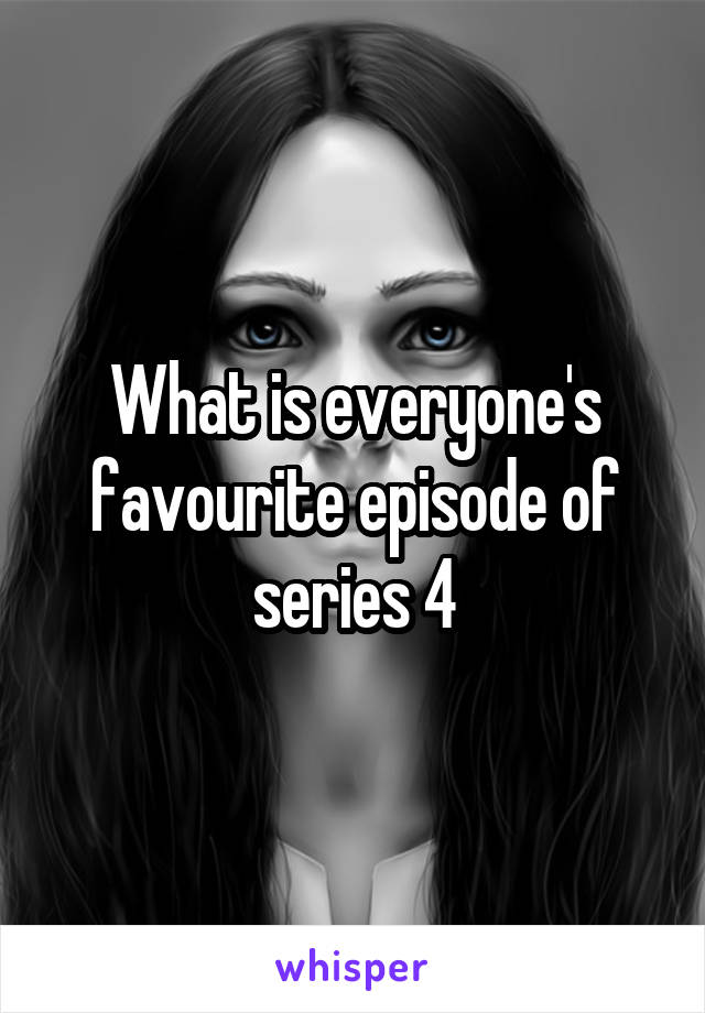 What is everyone's favourite episode of series 4