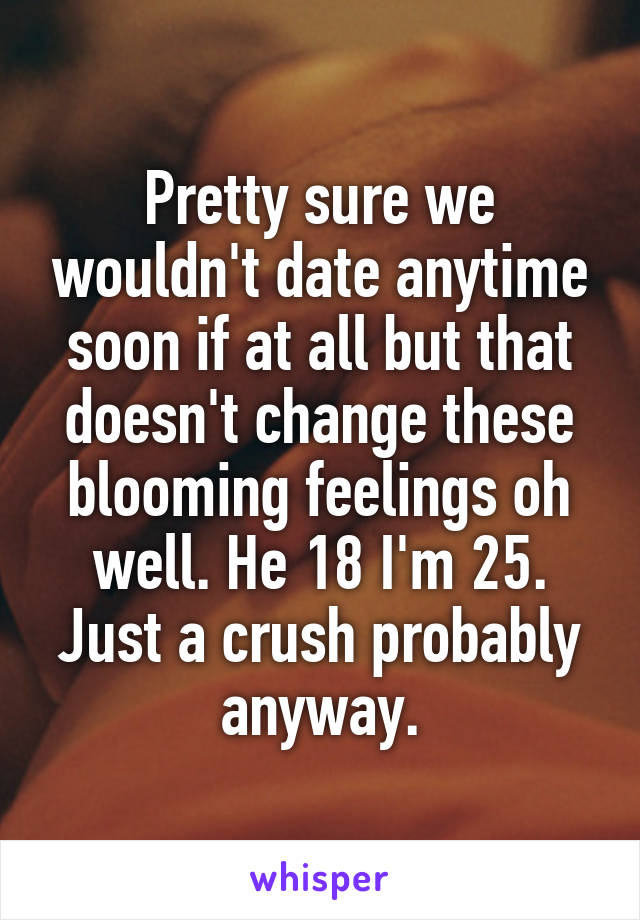 Pretty sure we wouldn't date anytime soon if at all but that doesn't change these blooming feelings oh well. He 18 I'm 25. Just a crush probably anyway.