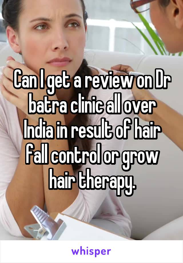 Can I get a review on Dr batra clinic all over India in result of hair fall control or grow hair therapy.