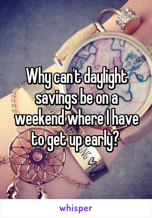 Why can't daylight savings be on a weekend where I have to get up early?