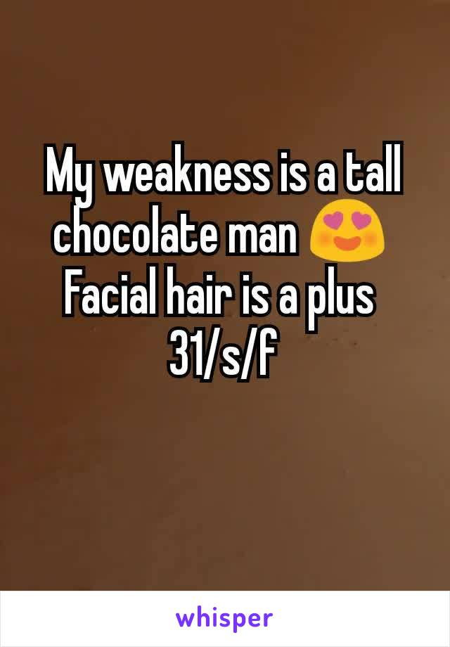 My weakness is a tall chocolate man 😍  Facial hair is a plus  31/s/f
