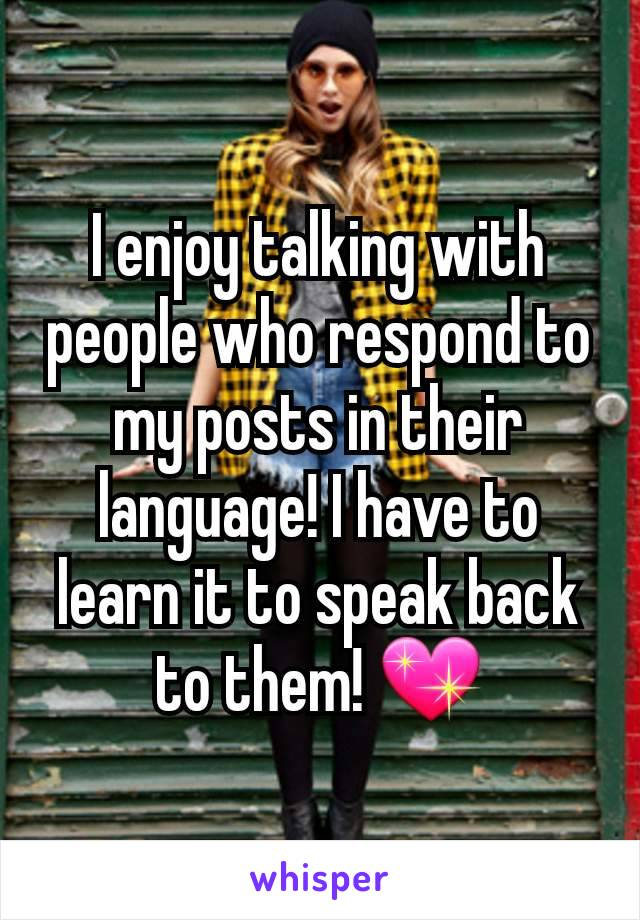 I enjoy talking with people who respond to my posts in their language! I have to learn it to speak back to them! 💖