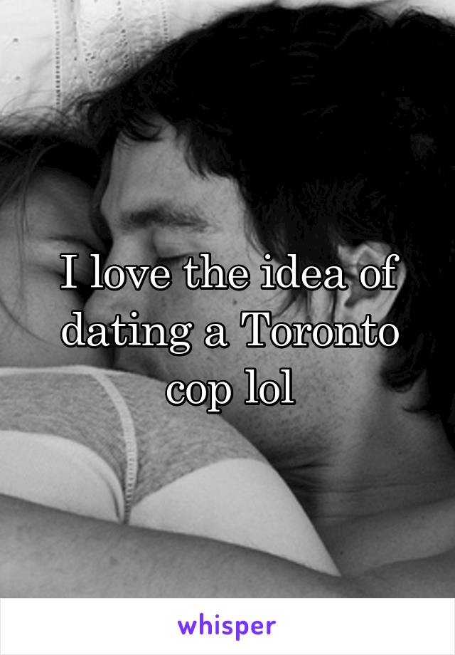 I love the idea of dating a Toronto cop lol