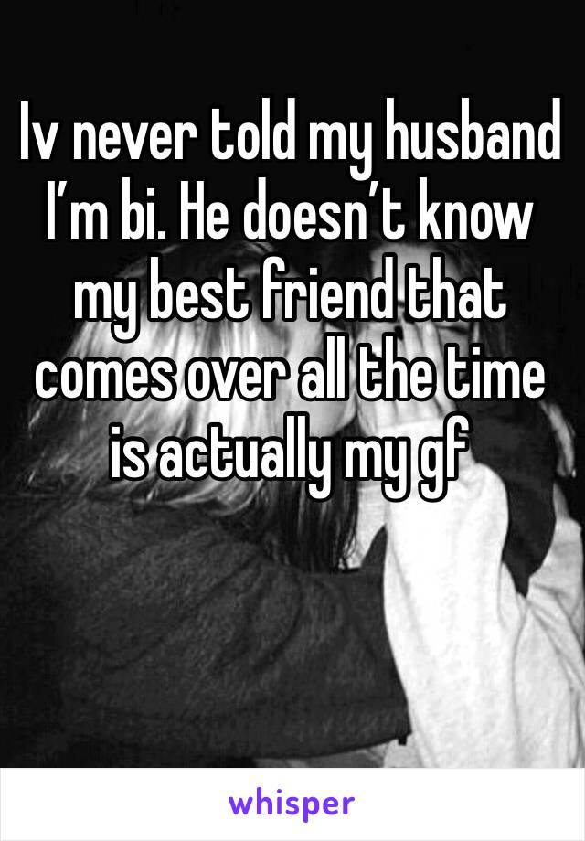 Iv never told my husband  I'm bi. He doesn't know my best friend that comes over all the time is actually my gf