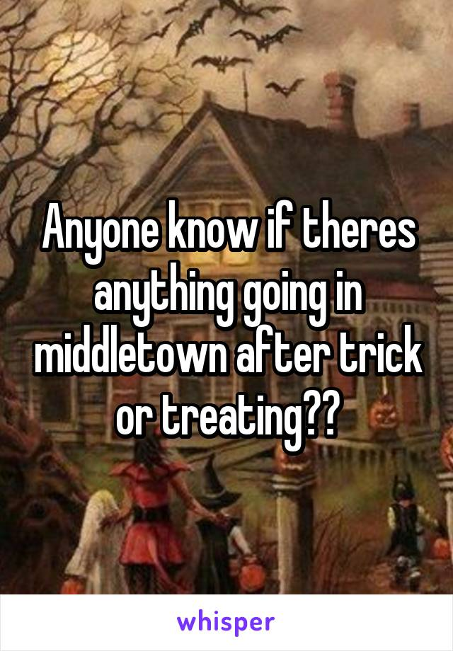 Anyone know if theres anything going in middletown after trick or treating??