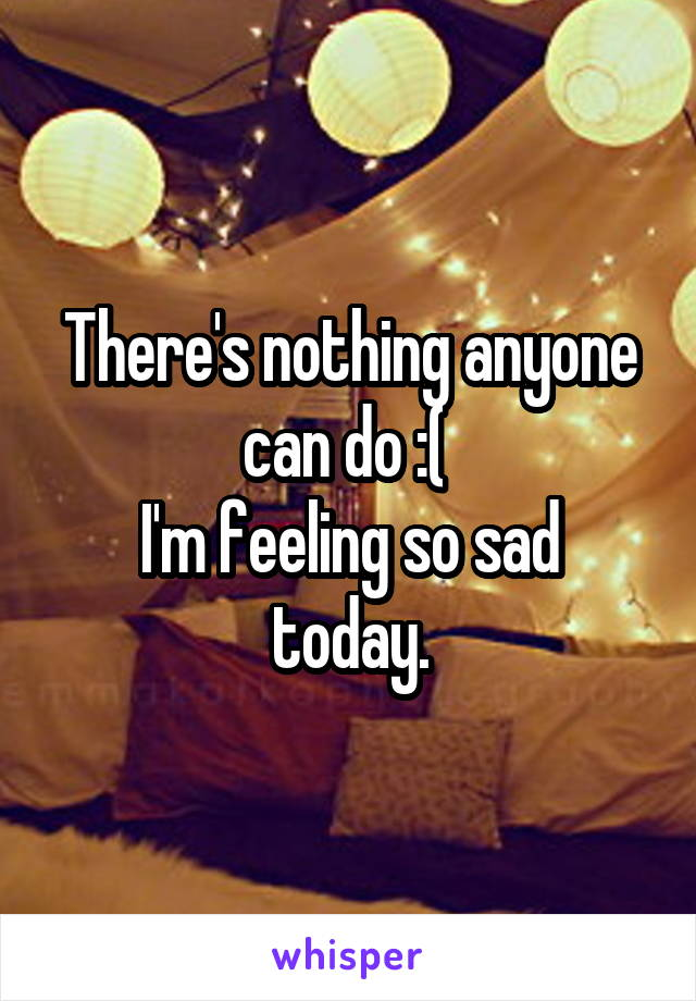 There's nothing anyone can do :(  I'm feeling so sad today.