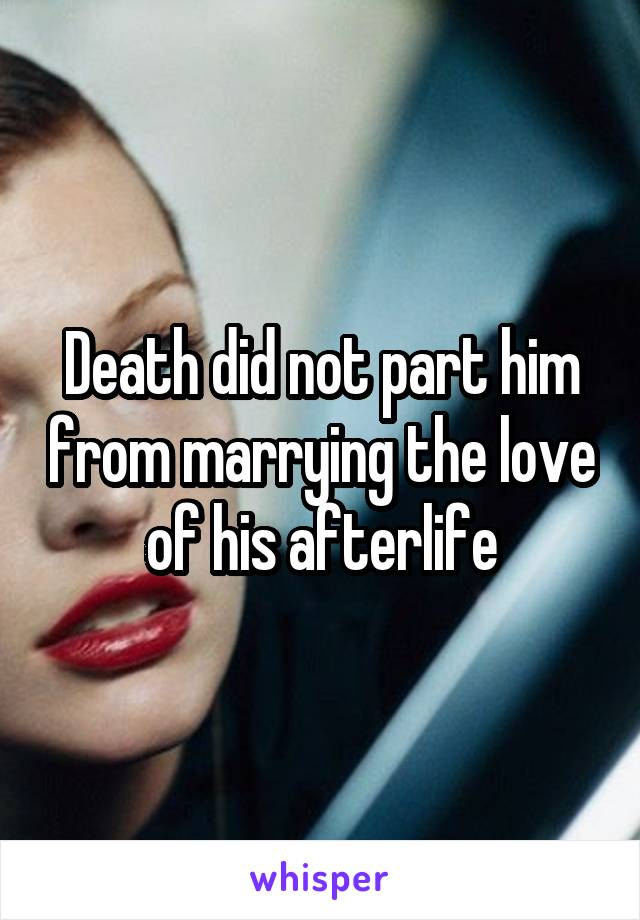 Death did not part him from marrying the love of his afterlife