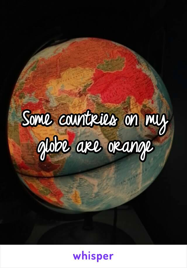 Some countries on my globe are orange