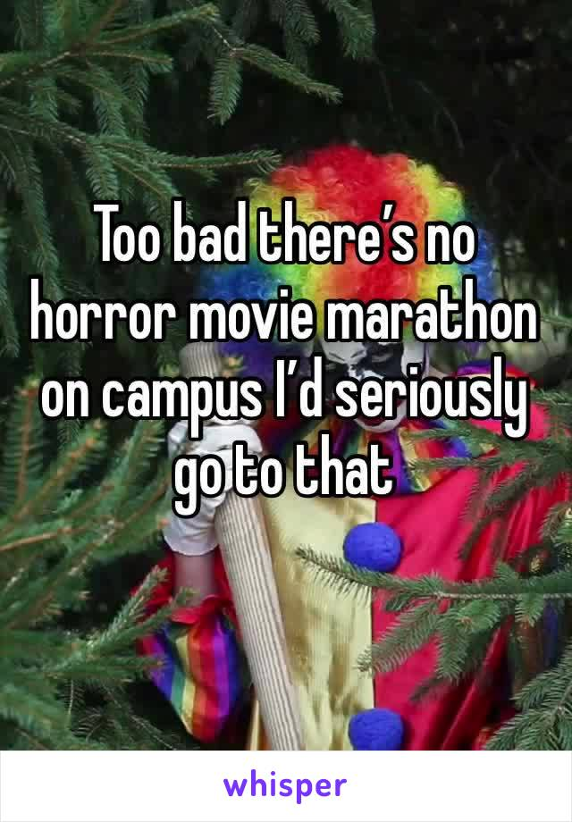 Too bad there's no horror movie marathon on campus I'd seriously go to that