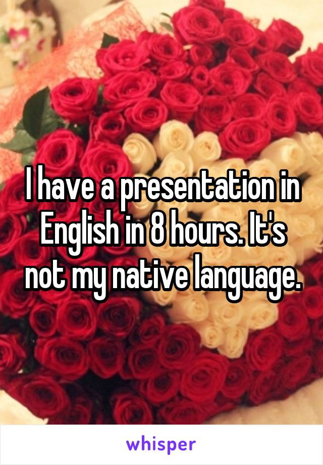 I have a presentation in English in 8 hours. It's not my native language.
