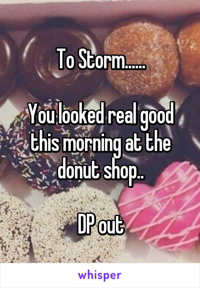 To Storm......  You looked real good this morning at the donut shop..  DP out