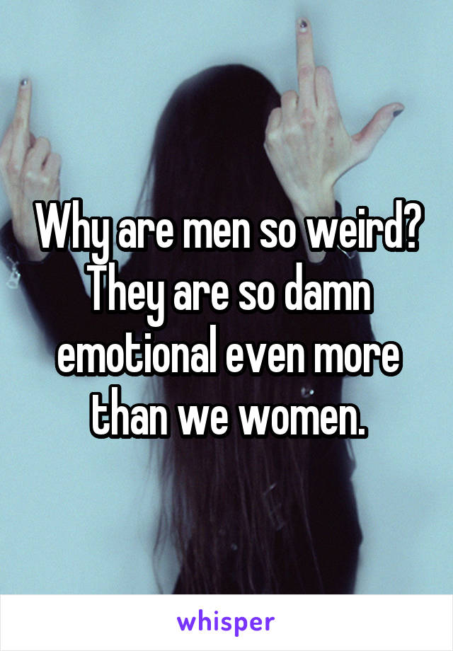 Why are men so weird? They are so damn emotional even more than we women.