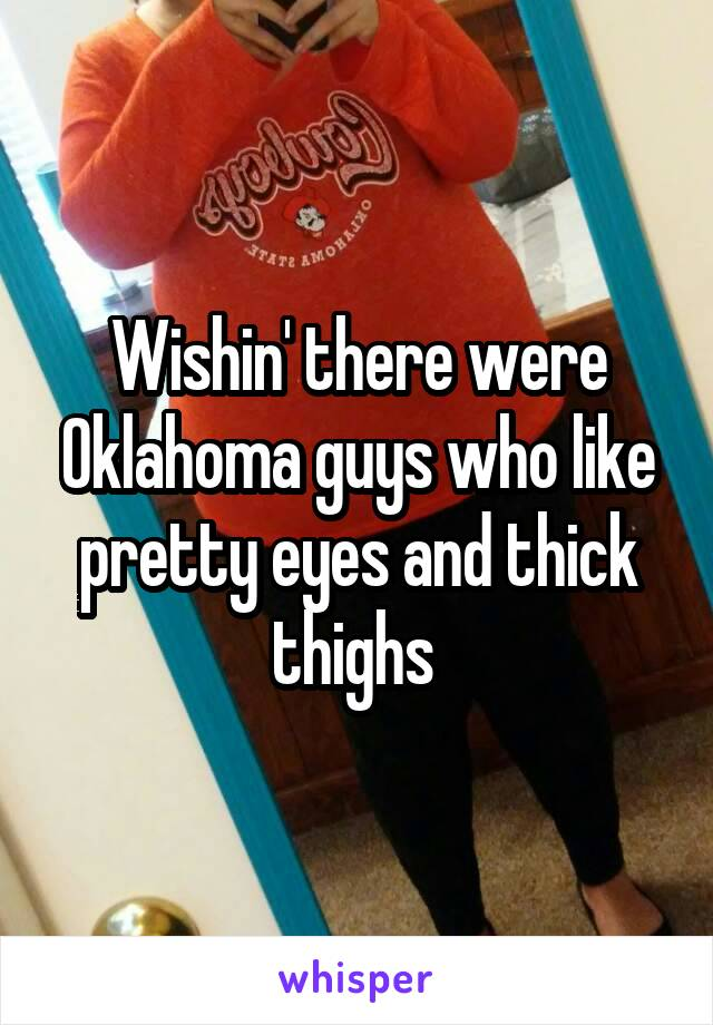 Wishin' there were Oklahoma guys who like pretty eyes and thick thighs