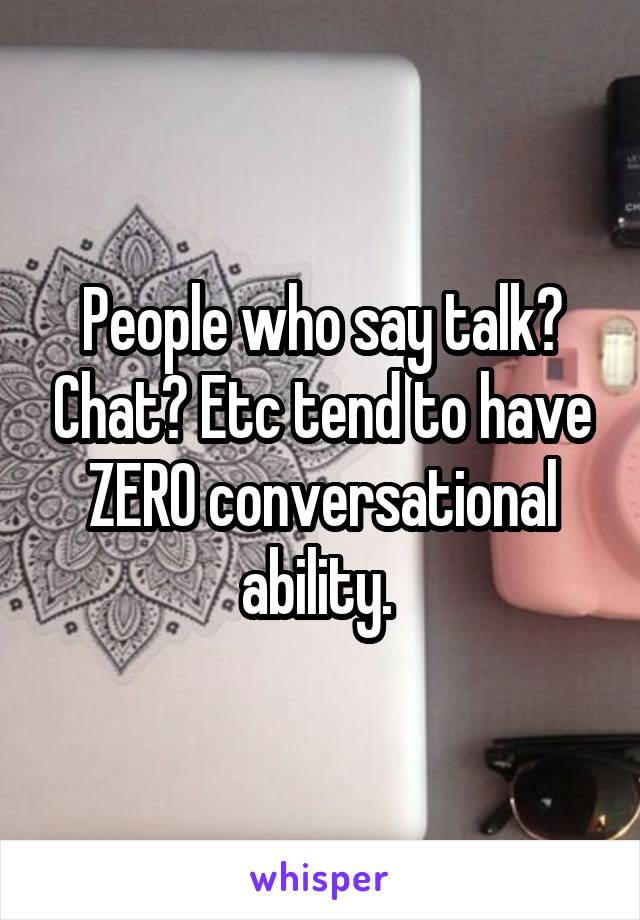 People who say talk? Chat? Etc tend to have ZERO conversational ability.