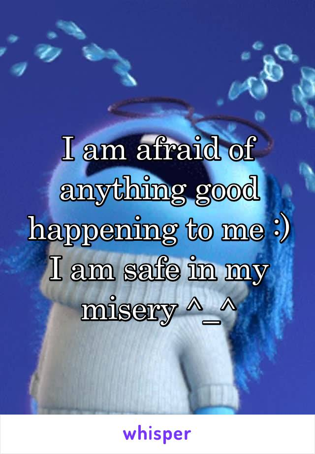 I am afraid of anything good happening to me :) I am safe in my misery ^_^