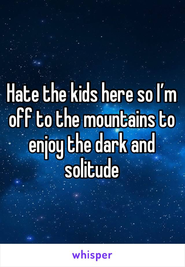 Hate the kids here so I'm off to the mountains to enjoy the dark and solitude