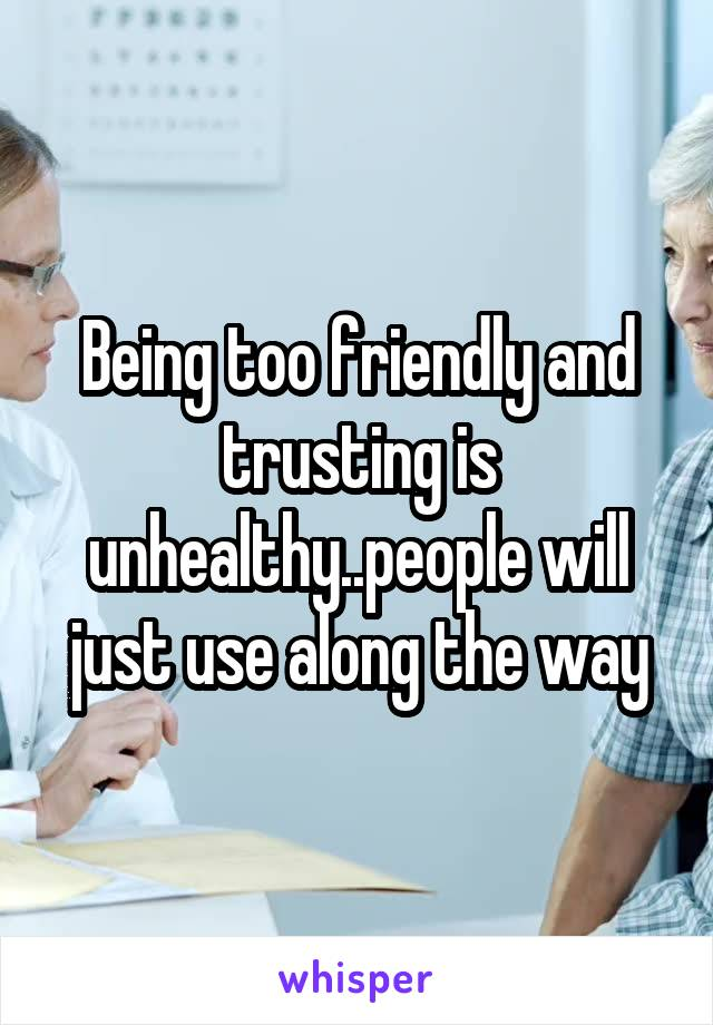Being too friendly and trusting is unhealthy..people will just use along the way