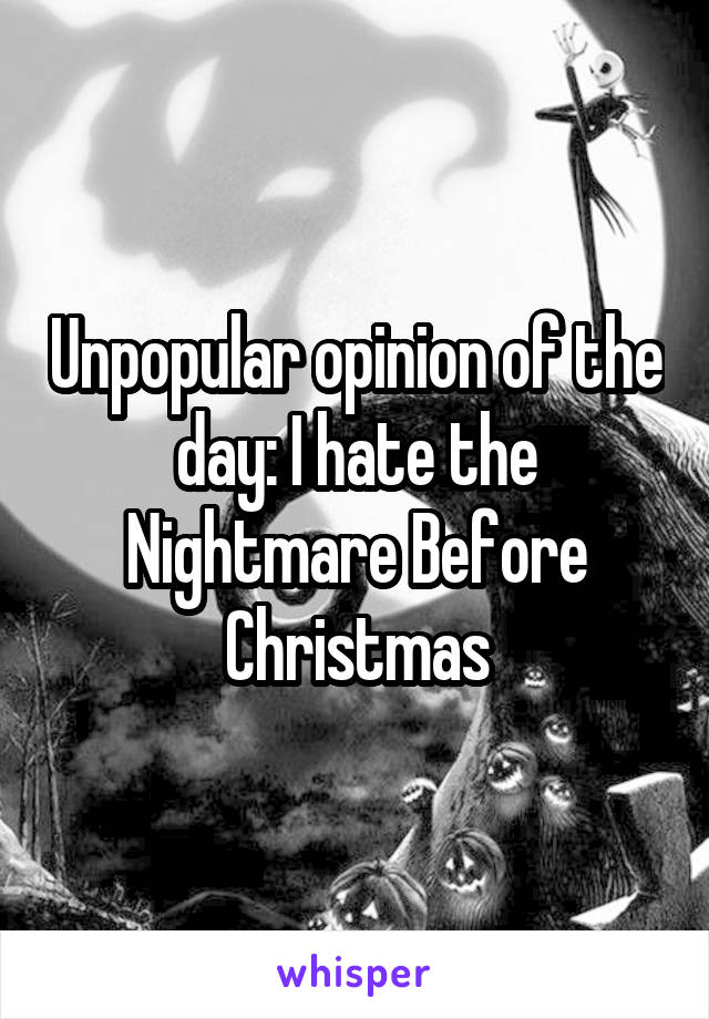 Unpopular opinion of the day: I hate the Nightmare Before Christmas